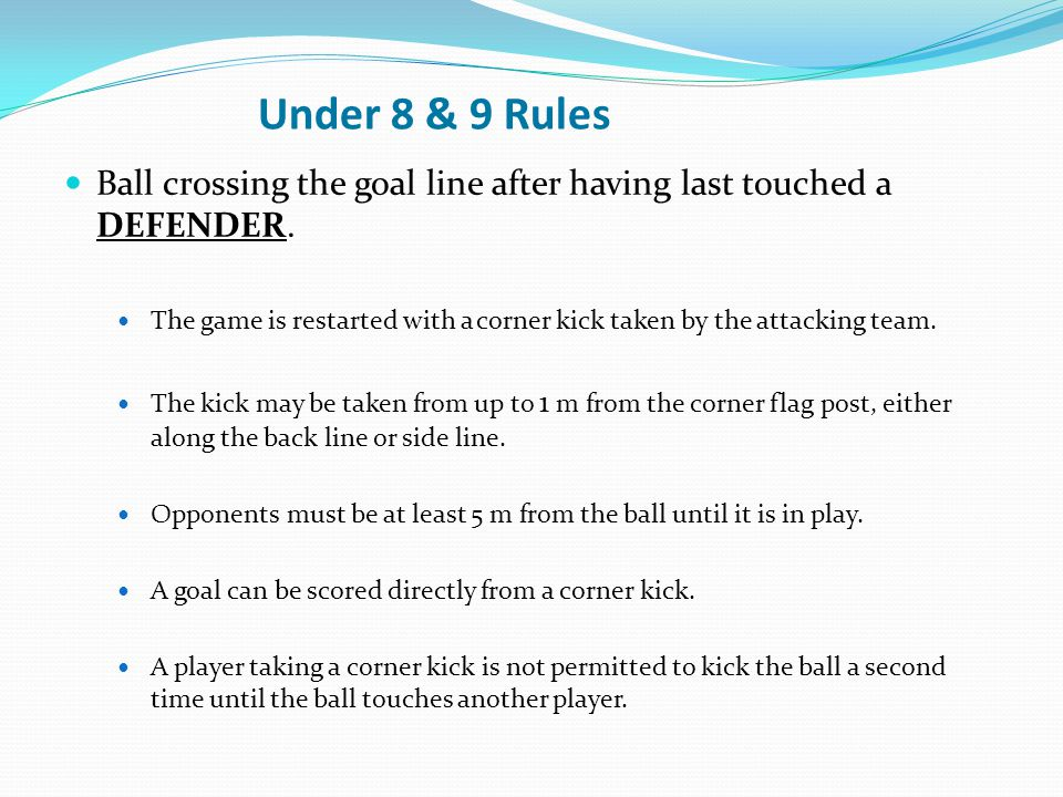 Under 8 & 9 Rules Ball crossing the goal line after having last touched a DEFENDER. The game is restarted with a corner kick taken by the attacking te
