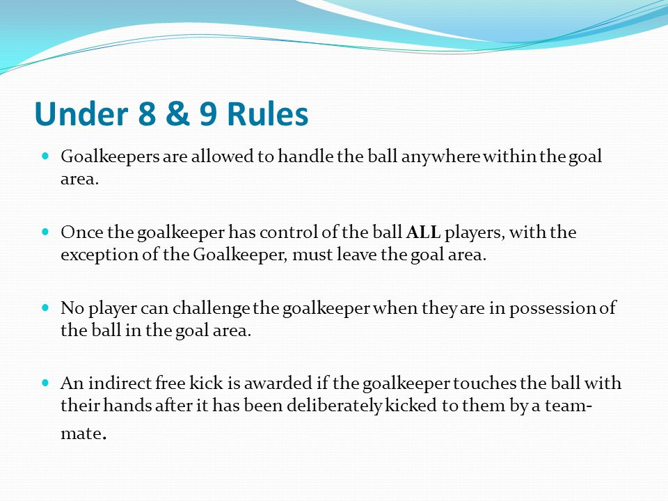 Under 8 & 9 Rules Goalkeepers are allowed to handle the ball anywhere within the goal area. Once the goalkeeper has control of the ball ALL players, w