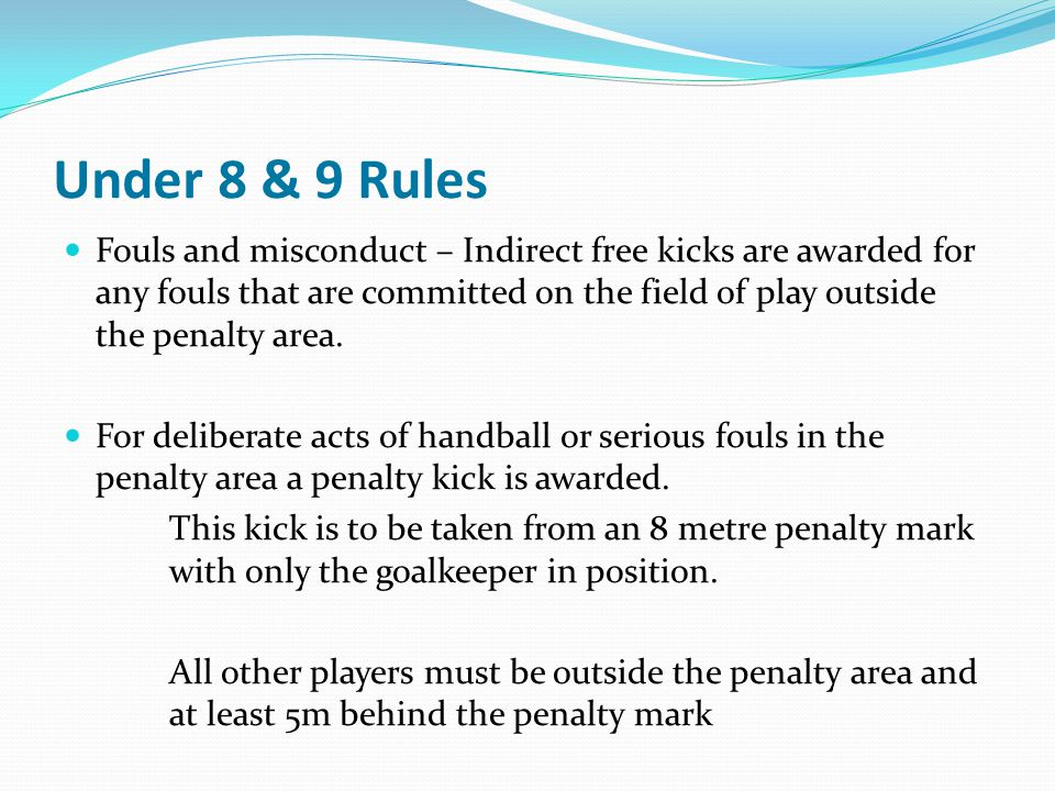 Under 8 & 9 Rules Fouls and misconduct – Indirect free kicks are awarded for any fouls that are committed on the field of play outside the penalty are