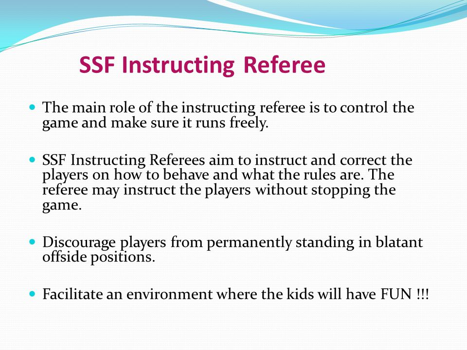 SSF Instructing Referee The main role of the instructing referee is to control the game and make sure it runs freely. SSF Instructing Referees aim to