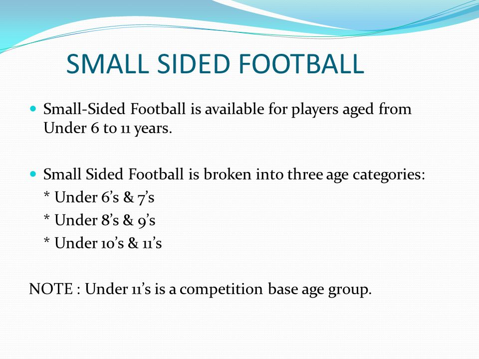SMALL SIDED FOOTBALL Small-Sided Football is available for players aged from Under 6 to 11 years. Small Sided Football is broken into three age catego