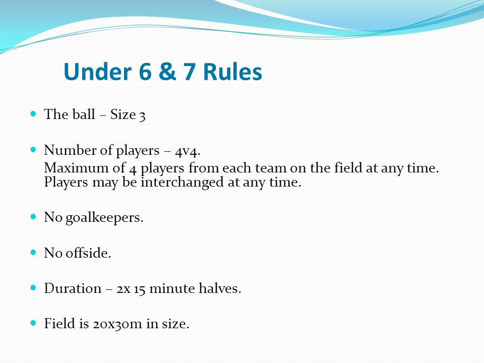 Under 6 & 7 Rules The ball – Size 3 Number of players – 4v4. Maximum of 4 players from each team on the field at any time. Players may be interchanged