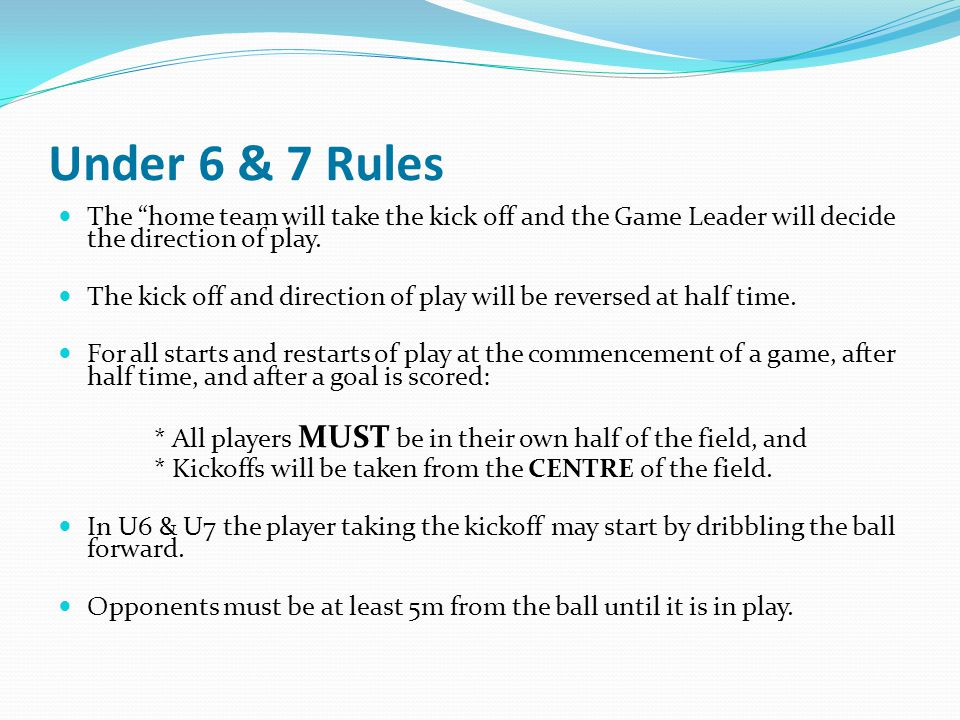 Under 6 & 7 Rules The home team will take the kick off and the Game Leader will decide the direction of play. The kick off and direction of play will