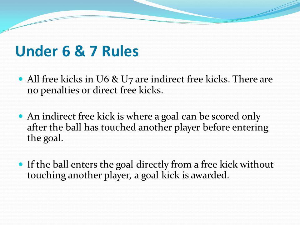 Under 6 & 7 Rules All free kicks in U6 & U7 are indirect free kicks. There are no penalties or direct free kicks. An indirect free kick is where a goa