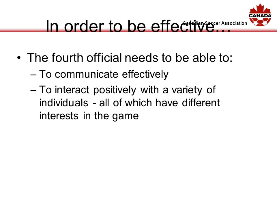 Canadian Soccer Association In order to be effective… The fourth official needs to be able to: –To communicate effectively –To interact positively with a variety of individuals - all of which have different interests in the game