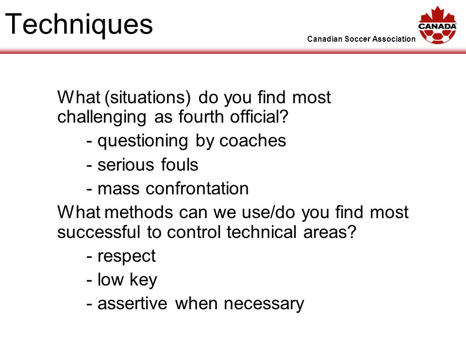 Canadian Soccer Association Techniques What (situations) do you find most challenging as fourth official.