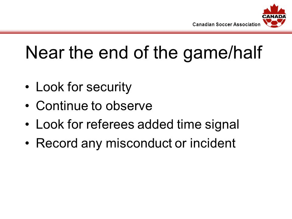 Canadian Soccer Association Near the end of the game/half Look for security Continue to observe Look for referees added time signal Record any misconduct or incident