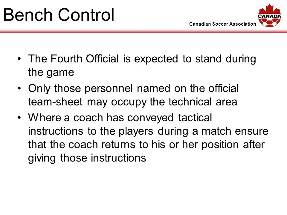 Canadian Soccer Association Bench Control The Fourth Official is expected to stand during the game Only those personnel named on the official team-sheet may occupy the technical area Where a coach has conveyed tactical instructions to the players during a match ensure that the coach returns to his or her position after giving those instructions