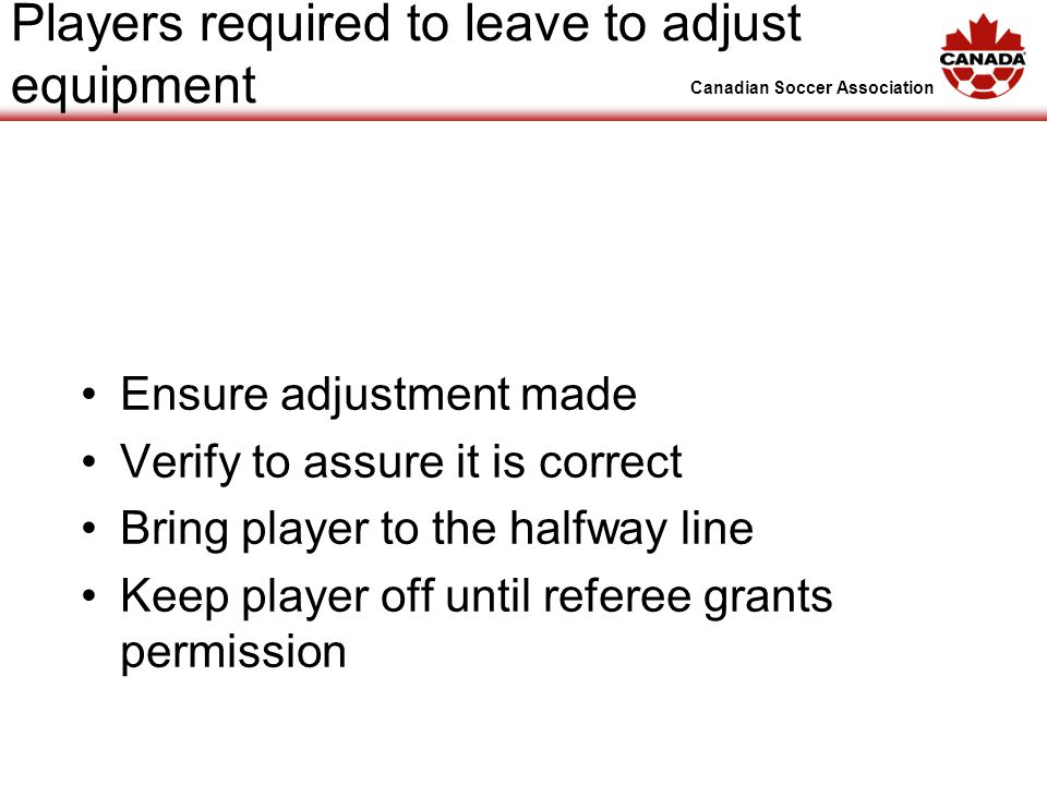 Canadian Soccer Association Players required to leave to adjust equipment Ensure adjustment made Verify to assure it is correct Bring player to the halfway line Keep player off until referee grants permission