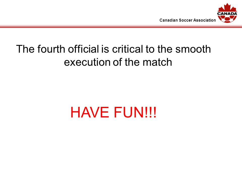 Canadian Soccer Association The fourth official is critical to the smooth execution of the match HAVE FUN!!!