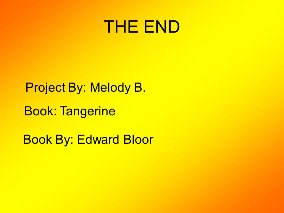 THE END Project By: Melody B. Book: Tangerine Book By: Edward Bloor