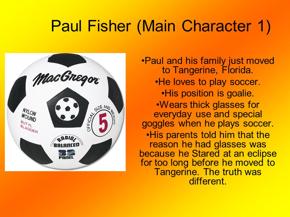 Paul Fisher (Main Character 1) Paul and his family just moved to Tangerine, Florida. He loves to play soccer. His position is goalie. Wears thick glas