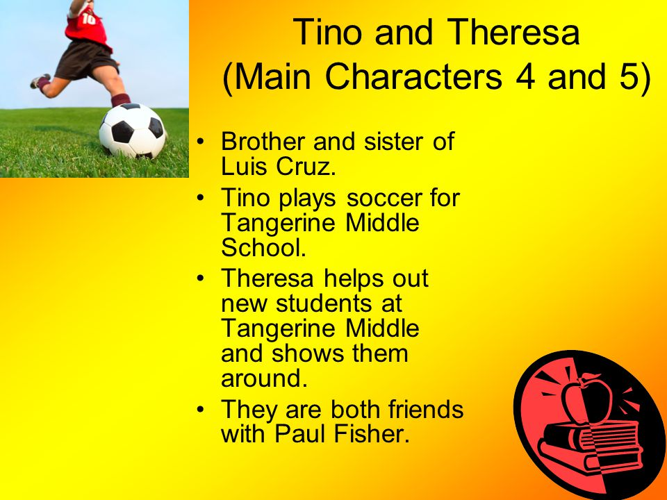 Tino and Theresa (Main Characters 4 and 5) Brother and sister of Luis Cruz. Tino plays soccer for Tangerine Middle School. Theresa helps out new stude