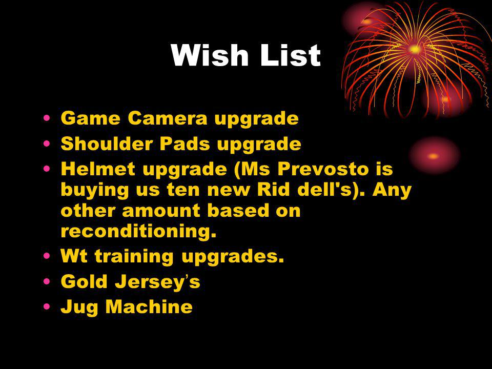 Wish List Game Camera upgrade Shoulder Pads upgrade Helmet upgrade (Ms Prevosto is buying us ten new Rid dell s).