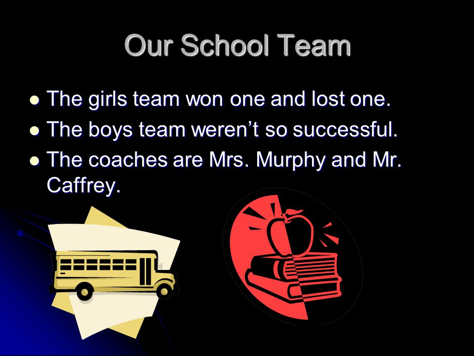 Our School Team The girls team won one and lost one. The girls team won one and lost one. The boys team werent so successful. The boys team werent so