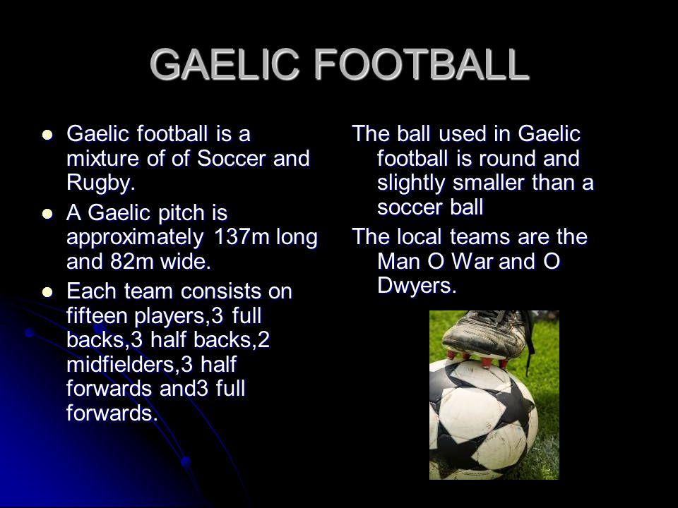 GAELIC FOOTBALL Gaelic football is a mixture of of Soccer and Rugby. Gaelic football is a mixture of of Soccer and Rugby. A Gaelic pitch is approximat