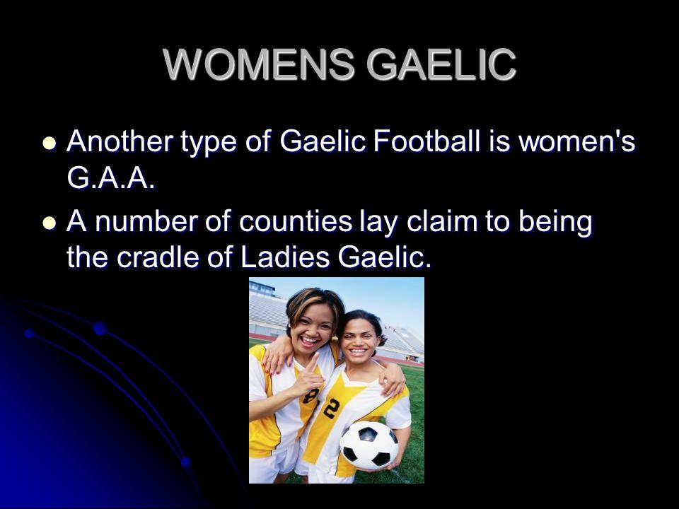 WOMENS GAELIC Another type of Gaelic Football is women's G.A.A. Another type of Gaelic Football is women's G.A.A. A number of counties lay claim to be