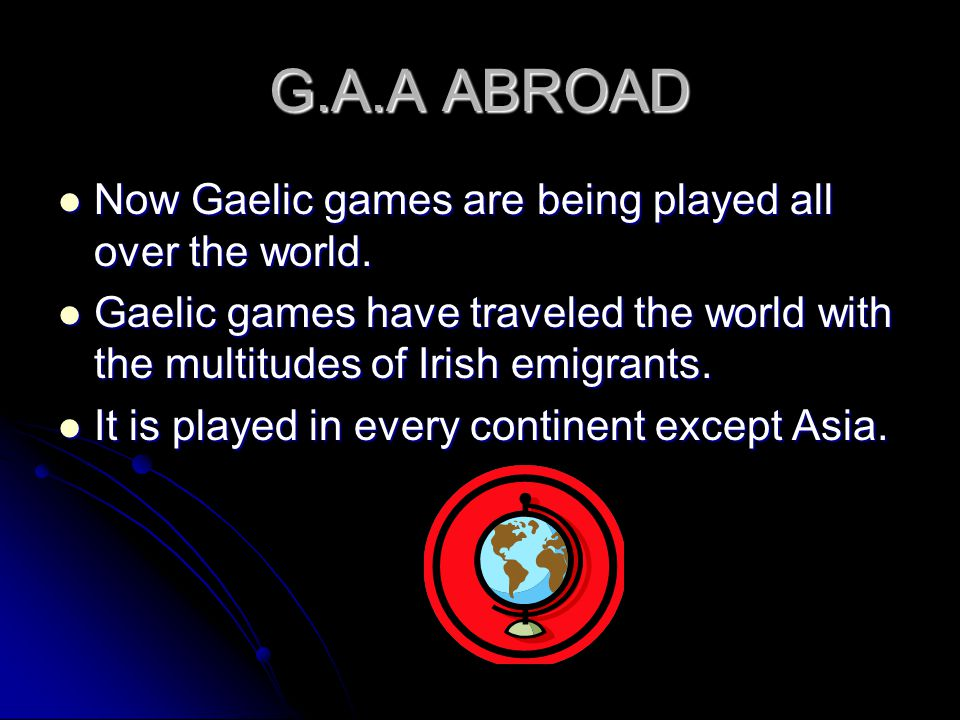 G.A.A ABROAD Now Gaelic games are being played all over the world. Now Gaelic games are being played all over the world. Gaelic games have traveled th