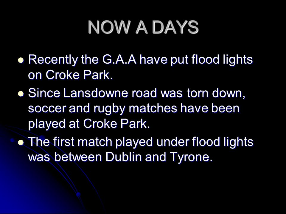 NOW A DAYS Recently the G.A.A have put flood lights on Croke Park. Recently the G.A.A have put flood lights on Croke Park. Since Lansdowne road was to