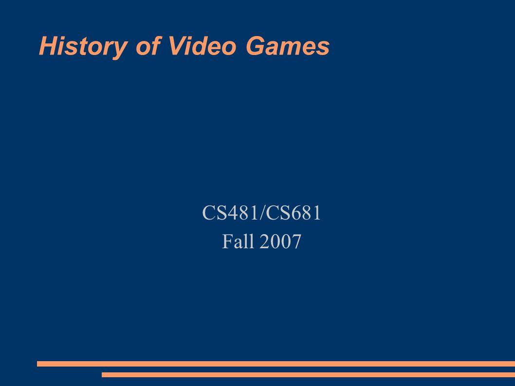 History of Video Games CS481/CS681 Fall 2007