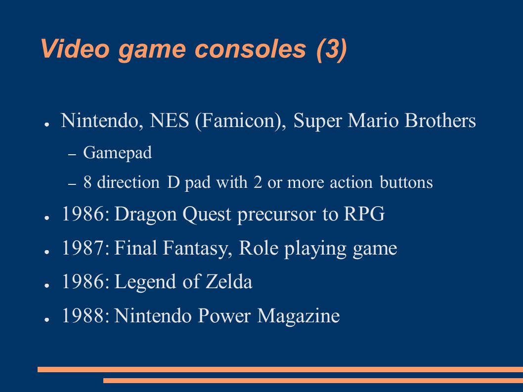 Video game consoles (3) Nintendo, NES (Famicon), Super Mario Brothers – Gamepad – 8 direction D pad with 2 or more action buttons 1986: Dragon Quest precursor to RPG 1987: Final Fantasy, Role playing game 1986: Legend of Zelda 1988: Nintendo Power Magazine
