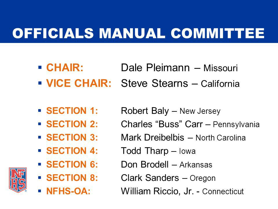 OFFICIALS MANUAL COMMITTEE CHAIR:Dale Pleimann – Missouri VICE CHAIR:Steve Stearns – California SECTION 1:Robert Baly – New Jersey SECTION 2:Charles Buss Carr – Pennsylvania SECTION 3:Mark Dreibelbis – North Carolina SECTION 4:Todd Tharp – Iowa SECTION 6:Don Brodell – Arkansas SECTION 8:Clark Sanders – Oregon NFHS-OA:William Riccio, Jr.
