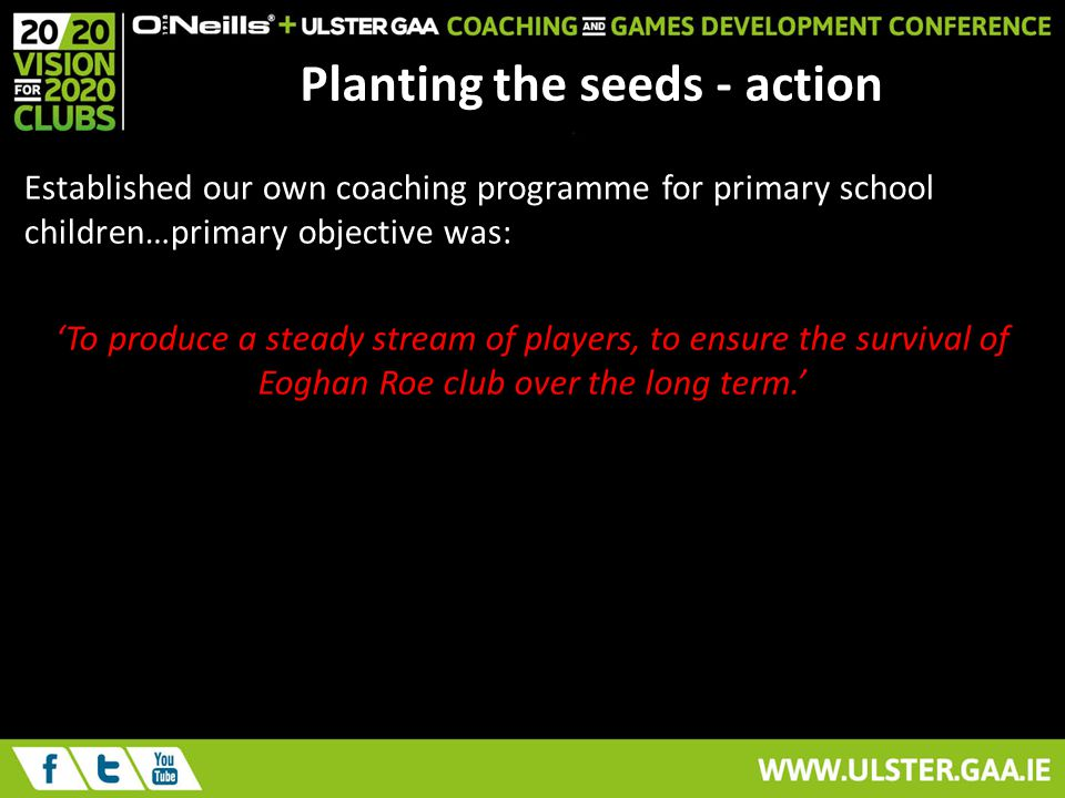 Planting the seeds - action Established our own coaching programme for primary school children…primary objective was: To produce a steady stream of players, to ensure the survival of Eoghan Roe club over the long term.