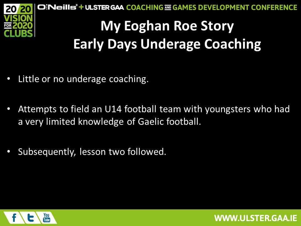 My Eoghan Roe Story Early Days Underage Coaching Little or no underage coaching.