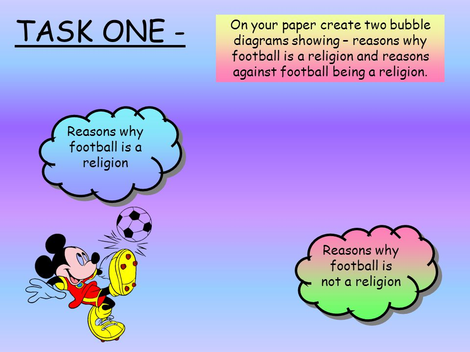 Reasons why football is not a religion Reasons why football is a religion TASK ONE - On your paper create two bubble diagrams showing – reasons why football is a religion and reasons against football being a religion.