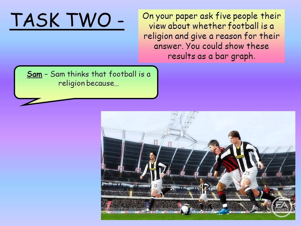 TASK TWO - On your paper ask five people their view about whether football is a religion and give a reason for their answer.