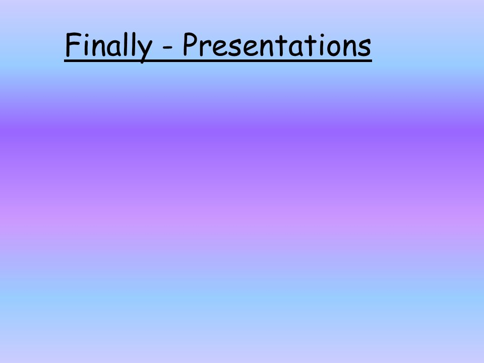 Finally - Presentations