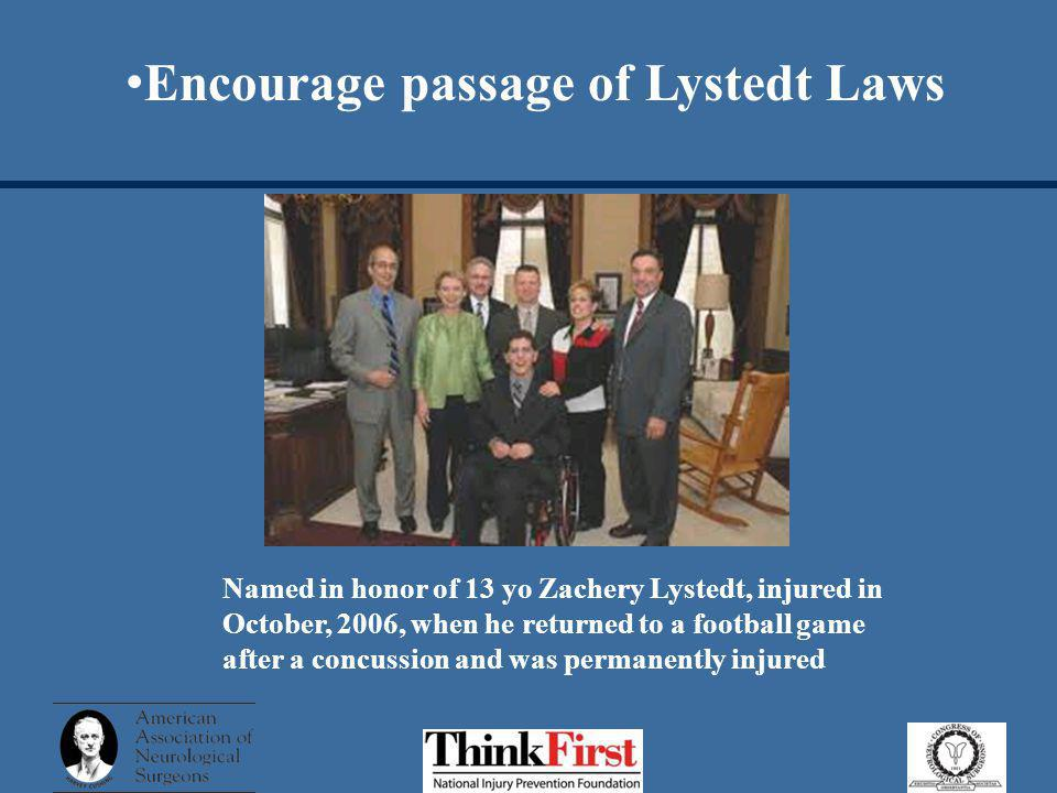 Encourage passage of Lystedt Laws Named in honor of 13 yo Zachery Lystedt, injured in October, 2006, when he returned to a football game after a concussion and was permanently injured
