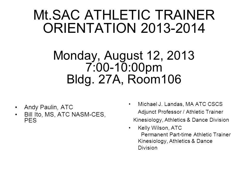 Mt.SAC ATHLETIC TRAINER ORIENTATION 2013-2014 Monday, August 12, 2013 7:00-10:00pm Bldg. 27A, Room106 Andy Paulin, ATC Bill Ito, MS, ATC NASM-CES, PES