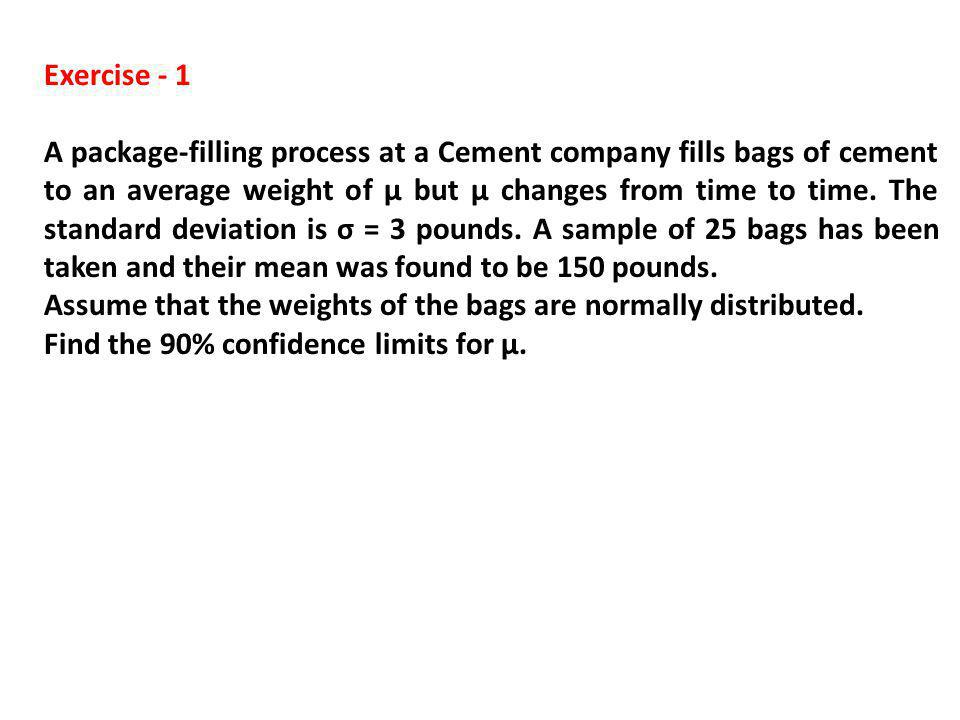 Exercise - 1 A package-filling process at a Cement company fills bags of cement to an average weight of µ but µ changes from time to time. The standar