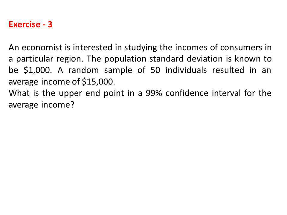 Exercise - 3 An economist is interested in studying the incomes of consumers in a particular region. The population standard deviation is known to be