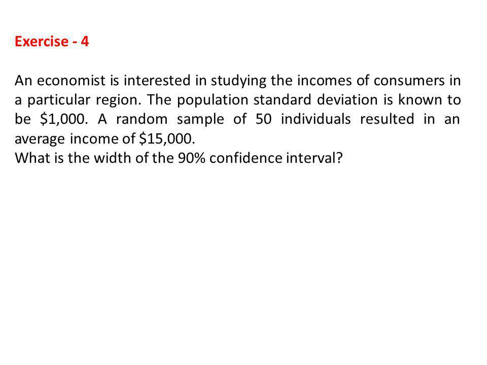 Exercise - 4 An economist is interested in studying the incomes of consumers in a particular region. The population standard deviation is known to be