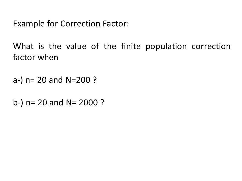 Example for Correction Factor: What is the value of the finite population correction factor when a-) n= 20 and N=200 ? b-) n= 20 and N= 2000 ?