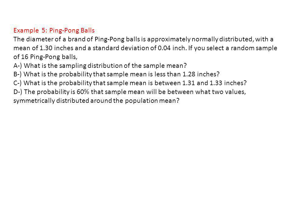 Example 5: Ping-Pong Balls The diameter of a brand of Ping-Pong balls is approximately normally distributed, with a mean of 1.30 inches and a standard
