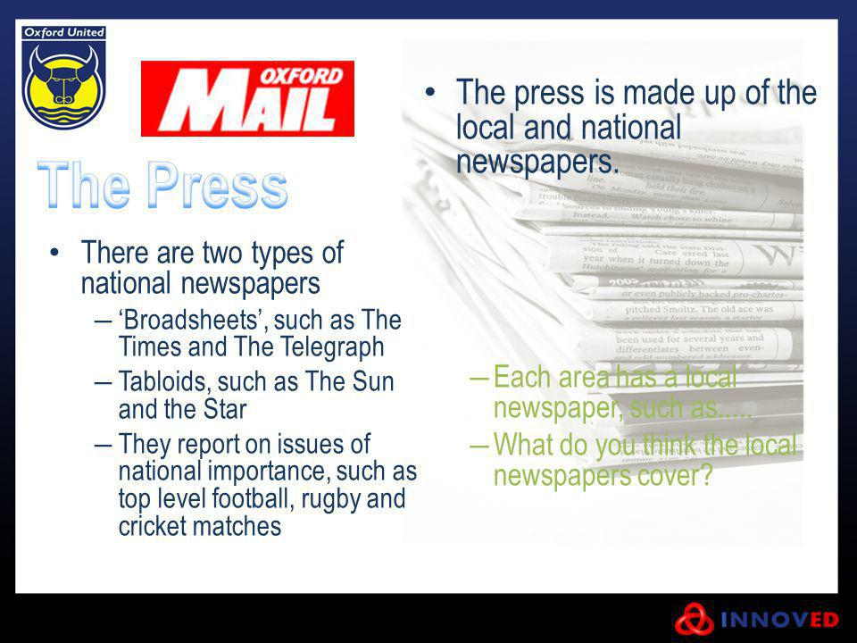 The press is made up of the local and national newspapers. Each area has a local newspaper, such as..... What do you think the local newspapers cover?