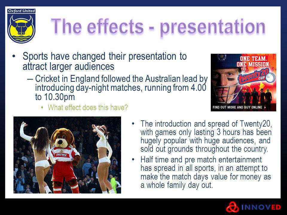 Sports have changed their presentation to attract larger audiences Cricket in England followed the Australian lead by introducing day-night matches, r