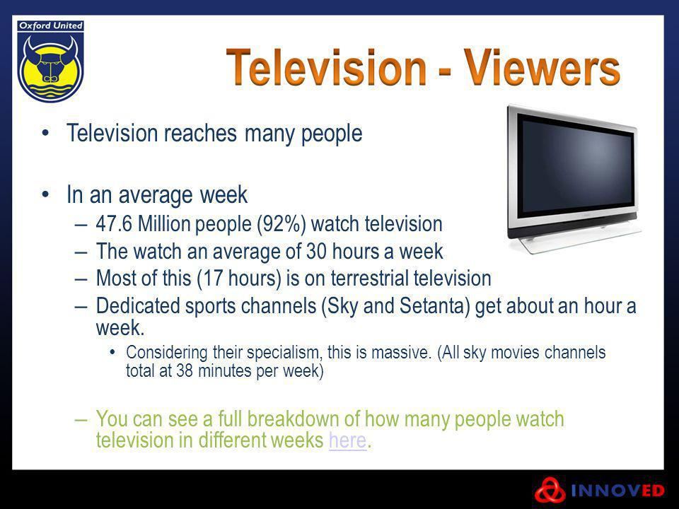 Television reaches many people In an average week – 47.6 Million people (92%) watch television – The watch an average of 30 hours a week – Most of thi