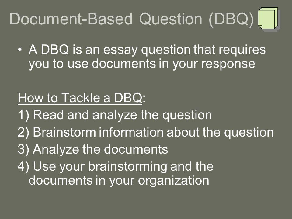 A DBQ is an essay question that requires you to use documents in your response How to Tackle a DBQ: 1) Read and analyze the question 2) Brainstorm information about the question 3) Analyze the documents 4) Use your brainstorming and the documents in your organization