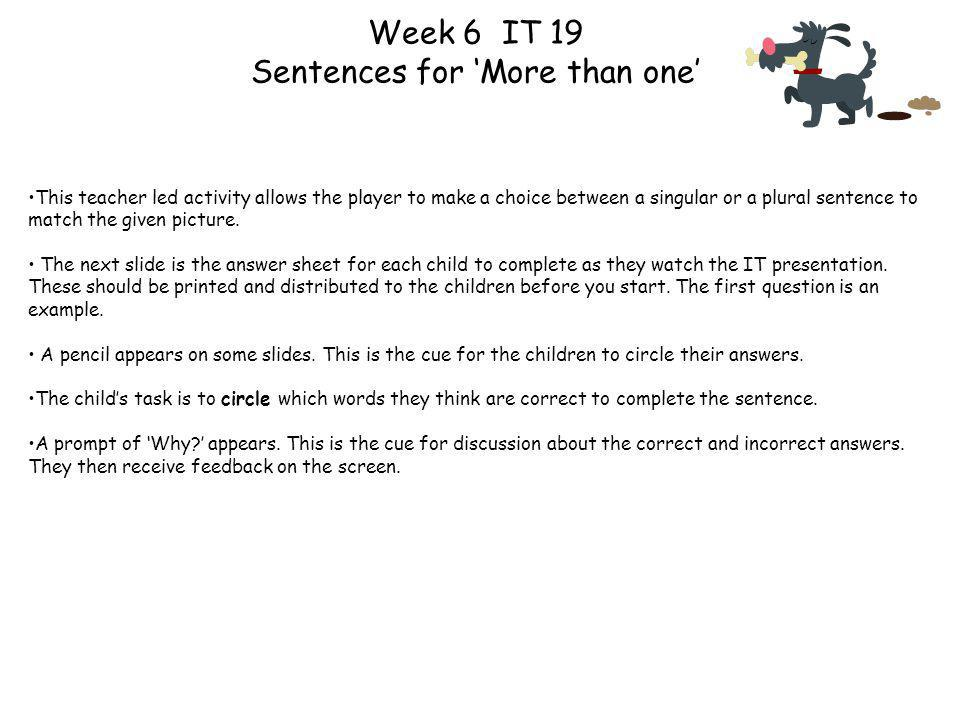 Week 6 IT 19 Sentences for More than one This teacher led activity allows the player to make a choice between a singular or a plural sentence to match the given picture.