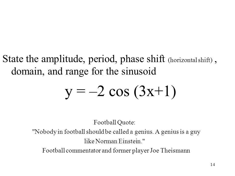 14 State the amplitude, period, phase shift (horizontal shift), domain, and range for the sinusoid y = –2 cos (3x+1) Football Quote: Nobody in football should be called a genius.