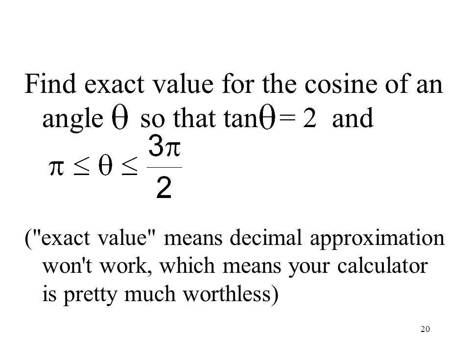 20 Find exact value for the cosine of an angle so that tan = 2 and ( exact value means decimal approximation won t work, which means your calculator is pretty much worthless)