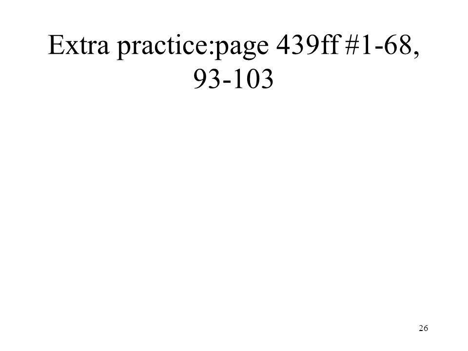 Extra practice:page 439ff #1-68, 93-103 26