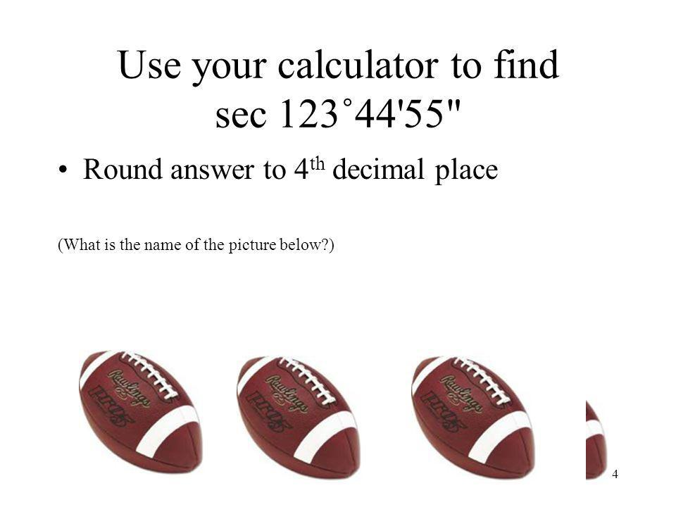 Use your calculator to find sec 123˚44 55 Round answer to 4 th decimal place (What is the name of the picture below?) 4