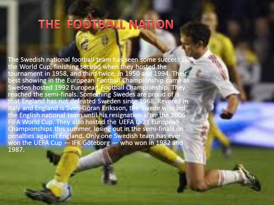 The Swedish national football team has seen some success at the World Cup, finishing second when they hosted the tournament in 1958, and third twice,