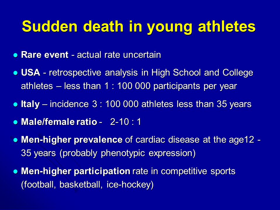 Sudden death in young athletes Rare event - actual rate uncertain Rare event - actual rate uncertain USA - retrospective analysis in High School and College athletes – less than 1 : participants per year USA - retrospective analysis in High School and College athletes – less than 1 : participants per year Italy – incidence 3 : athletes less than 35 years Italy – incidence 3 : athletes less than 35 years Male/female ratio : 1 Male/female ratio : 1 Men-higher prevalence of cardiac disease at the age years (probably phenotypic expression) Men-higher prevalence of cardiac disease at the age years (probably phenotypic expression) Men-higher participation rate in competitive sports (football, basketball, ice-hockey) Men-higher participation rate in competitive sports (football, basketball, ice-hockey)