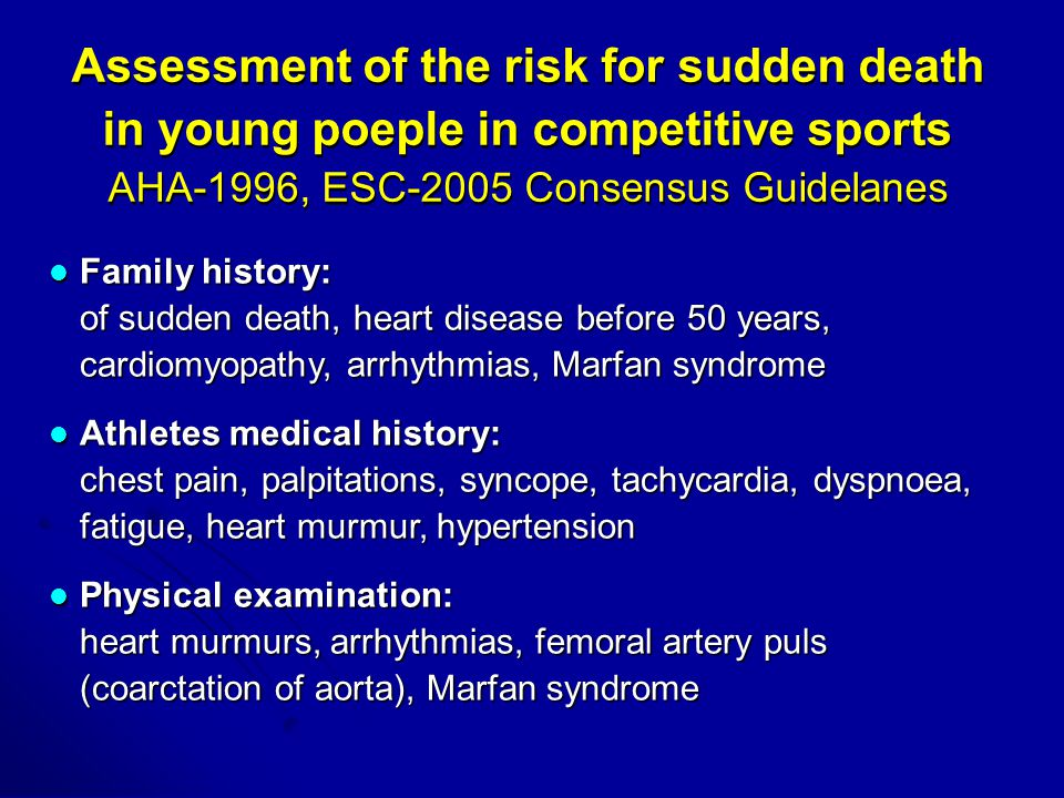 Assessment of the risk for sudden death in young poeple in competitive sports AHA-1996, ESC-2005 Consensus Guidelanes Family history: of sudden death, heart disease before 50 years, cardiomyopathy, arrhythmias, Marfan syndrome Family history: of sudden death, heart disease before 50 years, cardiomyopathy, arrhythmias, Marfan syndrome Athletes medical history: chest pain, palpitations, syncope, tachycardia, dyspnoea, fatigue, heart murmur, hypertension Athletes medical history: chest pain, palpitations, syncope, tachycardia, dyspnoea, fatigue, heart murmur, hypertension Physical examination: heart murmurs, arrhythmias, femoral artery puls (coarctation of aorta), Marfan syndrome Physical examination: heart murmurs, arrhythmias, femoral artery puls (coarctation of aorta), Marfan syndrome